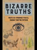Bizarre Truths: Facts So Strange You'll Swear They're Fiction