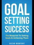 Goal Setting Success: The Blueprint To Setting Goals & Achieving Them