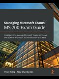 Managing Microsoft Teams MS-700 Exam Guide: Configure and manage Microsoft Teams workloads and achieve Microsoft 365 certification with ease