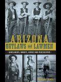 Arizona Outlaws and Lawmen: : Gunslingers, Bandits, Heroes and Peacekeepers