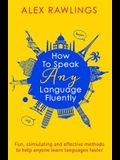 How to Speak Any Language Fluently: Fun, Stimulating and Effective Methods to Help Anyone Learn Languages Faster