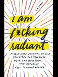 I Am F*cking Radiant: A Self-Care Journal to Help You Ditch the Face Masks, Quit the Bullsh*t, and Actually Feel F*cking Better
