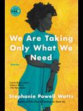We Are Taking Only What We Need: Stories