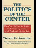 The Politics of the Center: The Juste Milieu in Theory and Practice - France and England, 1815-48