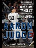 Aaron Judge: The Incredible Story of the New York Yankees' Home Runa Hitting Phenom