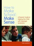 How to Make School Make Sense: A Parents' Guide to Helping the Child with Asperger Syndrome