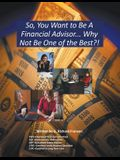 So, You Want to Be a Financial Advisor...: Why Not Be One of the Best?