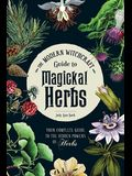 The Modern Witchcraft Guide to Magickal Herbs: Your Complete Guide to the Hidden Powers of Herbs