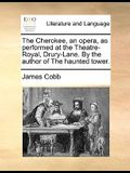 The Cherokee, an Opera, as Performed at the Theatre-Royal, Drury-Lane. by the Author of the Haunted Tower.