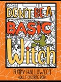 Don't Be a Basic Witch: Funny Halloween Adult Coloring Book