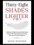 Thirty-Eight Shades Lighter: A Selection of Empowering and Inspirational Essays for Personal Growth, Overcoming Adversity and Finding Happiness