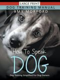 How to Speak Dog (Large Print): Dog Training Simplified For Dog Owners
