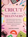 Cricut for Beginners: The Ultimate Step-by-Step Guide To Start and Mastering Cricut, Tools and Accessories and Learn Tips and Tricks to Crea
