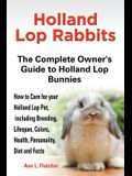 Holland Lop Rabbits The Complete Owner's Guide to Holland Lop Bunnies How to Care for your Holland Lop Pet, including Breeding, Lifespan, Colors, Heal