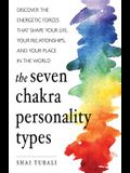 The Seven Chakra Personality Types: Discover the Energetic Forces That Shape Your Life, Your Relationships, and Your Place in the World (Chakra Healin
