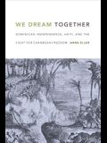 We Dream Together: Dominican Independence, Haiti, and the Fight for Caribbean Freedom