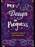 My Design in Progress: A Journal to Unleash Your Imagination