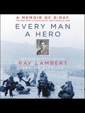 Every Man a Hero Lib/E: A Memoir of D-Day, the First Wave at Omaha Beach, and a World at War
