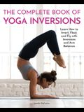The Complete Book of Yoga Inversions: Learn How to Invert, Float, and Fly with Inversions and Arm Balances