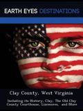 Clay County, West Virginia: Including Its History, Clay, the Old Clay County Courthouse, Lizemores, and More