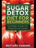 Sugar Detox Diet for Beginners (Lose Weight, Increase Your Energy and Look Younger)