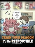 Train Your Dragon To Be Responsible: Teach Your Dragon About Responsibility. A Cute Children Story To Teach Kids How to Take Responsibility For The Ch