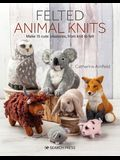 Felted Animal Knits: 20 Keep-Forever Friends to Knit, Felt and Love