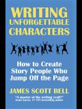 Writing Unforgettable Characters: How to Create Story People Who Jump Off the Page