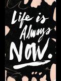 Life Is Always Now