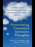 Overcoming Unwanted Intrusive Thoughts: A CBT-Based Guide to Getting Over Frightening, Obsessive, or Disturbing Thoughts