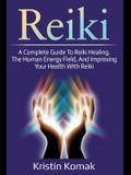 Reiki: A complete guide to Reiki healing, the human energy field, and improving your health with Reiki