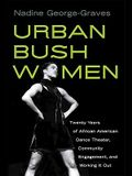 Urban Bush Women: Twenty Years of African American Dance Theater, Community Engagement, and Working It Out