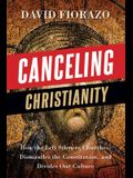 Canceling Christianity: How The Left Silences Churches, Dismantles The Constitution, And Divides Our Culture