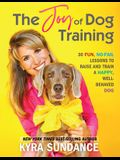 The Joy of Dog Training: 30 Fun, No-Fail Lessons to Raise and Train a Happy, Well-Behaved Dog