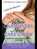 What Do You Do...WHEN CAREGIVERS NEED CARE GIVEN: Caring For Yourself While Caring For Others