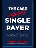 The Case Against Single Payer: How 'medicare for All' Will Wreck America's Health Care System--And Its Economy