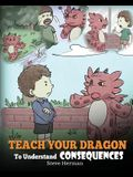 Teach Your Dragon To Understand Consequences: A Dragon Book To Teach Children About Choices and Consequences. A Cute Children Story To Teach Kids Grea