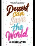 Dessert Can Save the World: Lessons, Secrets, and Recipes for a Stubbornly Joyful Existence