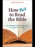 How Not to Read the Bible: An Authentic Catholic Approach to Scripture for Today