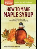 How to Make Maple Syrup: From Gathering SAP to Marketing Your Own Syrup. a Storey Basics(r) Title