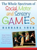 The Whole Spectrum of Social, Motor, and Sensory Games: Using Every Child's Natural Love of Play to Enhance Key Skills and Promote Inclusion