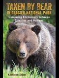 Taken by Bear in Glacier National Park: Harrowing Encounters Between Grizzlies and Humans