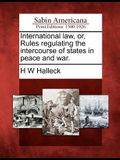 International Law, Or, Rules Regulating the Intercourse of States in Peace and War.
