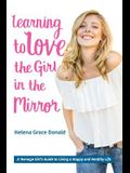 Learning to Love the Girl in the Mirror: A Teenage Girl's Guide to Living a Happy and Healthy Life