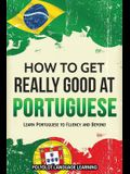 How to Get Really Good at Portuguese: Learn Portuguese to Fluency and Beyond