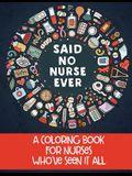 Said No Nurse Ever: A Coloring Book For Nurses Who've Seen It All