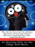 Why the Air Force Can't Do Influence Operations: Overcoming Cultural Barriers to Implementing a Non-Traditional Mission