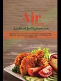 Air Fryer Cookbook for Beginners 2021: Enjoy the Crispness of Easy and Mouth-watering Recipes. Burn Fat without Feeling Hungry, Regain Confidence and