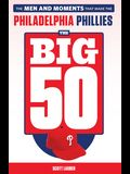 The Big 50: Philadelphia Phillies: The Men and Moments That Make the Philadelphia Phillies