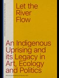 Let the River Flow: An Eco-Indigenous Uprising and Its Legacies in Art and Politics